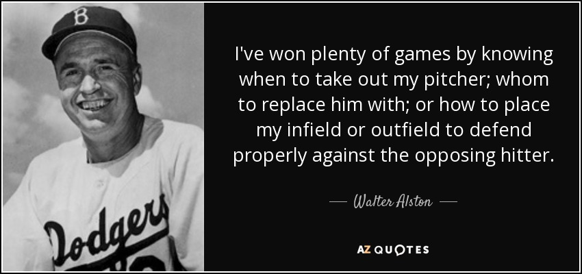 I've won plenty of games by knowing when to take out my pitcher; whom to replace him with; or how to place my infield or outfield to defend properly against the opposing hitter. - Walter Alston