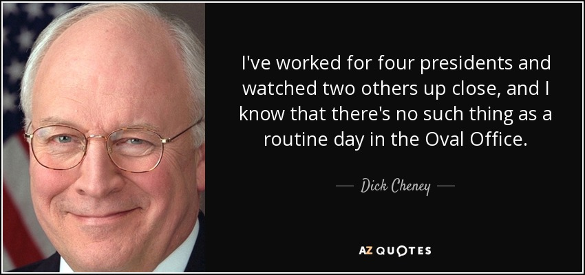 I've worked for four presidents and watched two others up close, and I know that there's no such thing as a routine day in the Oval Office. - Dick Cheney
