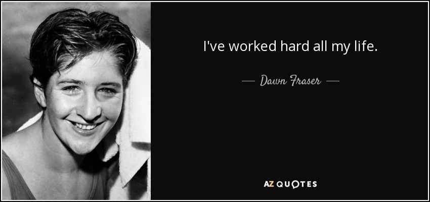 I've worked hard all my life. - Dawn Fraser