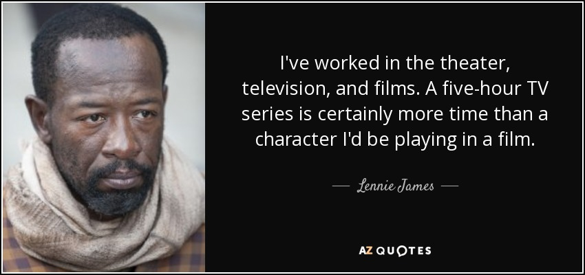 I've worked in the theater, television, and films. A five-hour TV series is certainly more time than a character I'd be playing in a film. - Lennie James