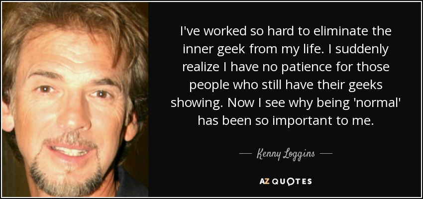 I've worked so hard to eliminate the inner geek from my life. I suddenly realize I have no patience for those people who still have their geeks showing. Now I see why being 'normal' has been so important to me. - Kenny Loggins