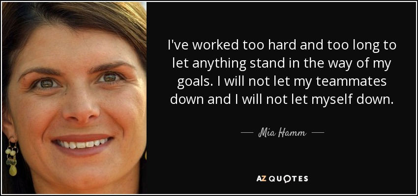 I've worked too hard and too long to let anything stand in the way of my goals. I will not let my teammates down and I will not let myself down. - Mia Hamm