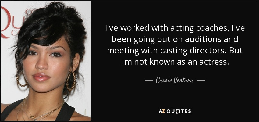 I've worked with acting coaches, I've been going out on auditions and meeting with casting directors. But I'm not known as an actress. - Cassie Ventura