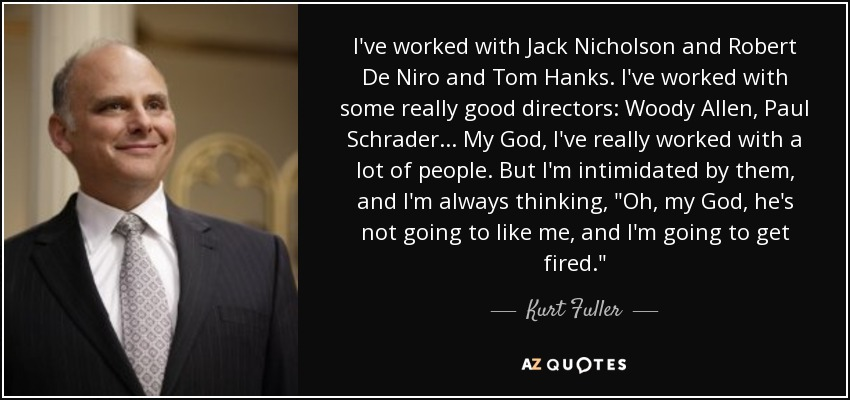 I've worked with Jack Nicholson and Robert De Niro and Tom Hanks. I've worked with some really good directors: Woody Allen, Paul Schrader... My God, I've really worked with a lot of people. But I'm intimidated by them, and I'm always thinking,