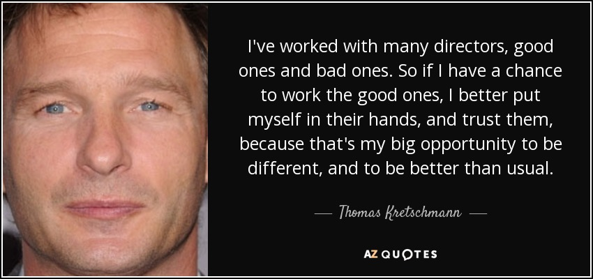 I've worked with many directors, good ones and bad ones. So if I have a chance to work the good ones, I better put myself in their hands, and trust them, because that's my big opportunity to be different, and to be better than usual. - Thomas Kretschmann