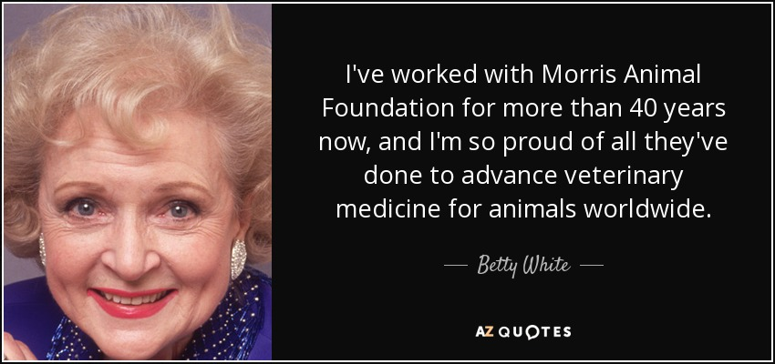 I've worked with Morris Animal Foundation for more than 40 years now, and I'm so proud of all they've done to advance veterinary medicine for animals worldwide. - Betty White