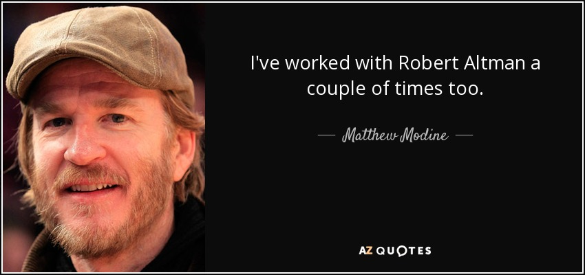 I've worked with Robert Altman a couple of times too. - Matthew Modine