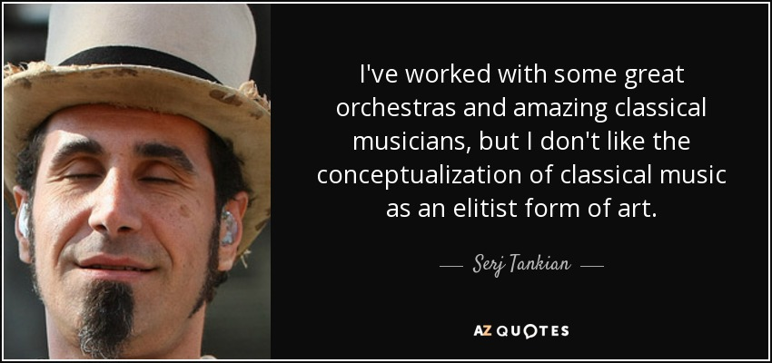 I've worked with some great orchestras and amazing classical musicians, but I don't like the conceptualization of classical music as an elitist form of art. - Serj Tankian