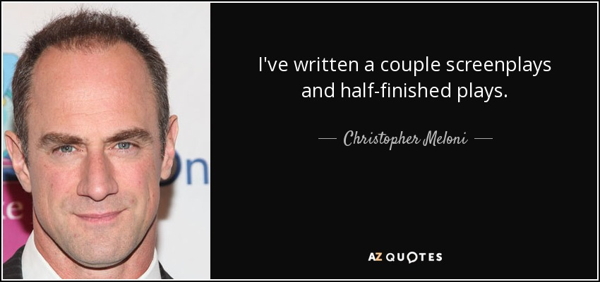 I've written a couple screenplays and half-finished plays. - Christopher Meloni