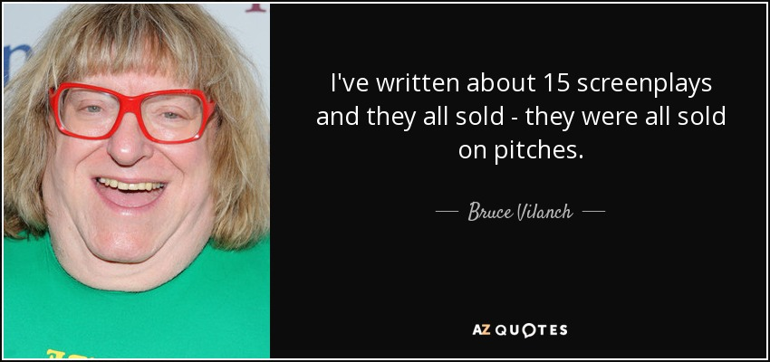 I've written about 15 screenplays and they all sold - they were all sold on pitches. - Bruce Vilanch