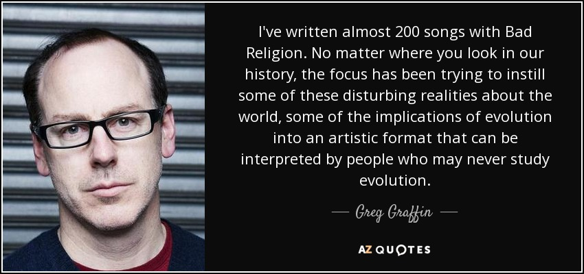 I've written almost 200 songs with Bad Religion. No matter where you look in our history, the focus has been trying to instill some of these disturbing realities about the world, some of the implications of evolution into an artistic format that can be interpreted by people who may never study evolution. - Greg Graffin
