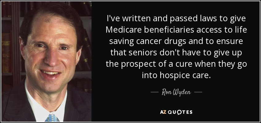 I've written and passed laws to give Medicare beneficiaries access to life saving cancer drugs and to ensure that seniors don't have to give up the prospect of a cure when they go into hospice care. - Ron Wyden