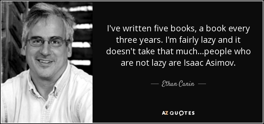 I've written five books, a book every three years. I'm fairly lazy and it doesn't take that much...people who are not lazy are Isaac Asimov. - Ethan Canin