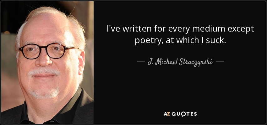 I've written for every medium except poetry, at which I suck. - J. Michael Straczynski