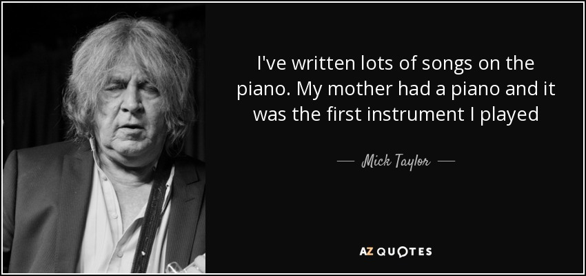 I've written lots of songs on the piano. My mother had a piano and it was the first instrument I played - Mick Taylor
