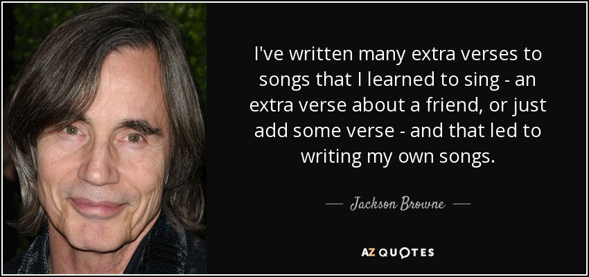 I've written many extra verses to songs that I learned to sing - an extra verse about a friend, or just add some verse - and that led to writing my own songs. - Jackson Browne