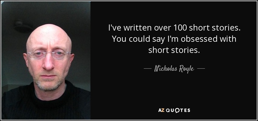 I've written over 100 short stories. You could say I'm obsessed with short stories. - Nicholas Royle