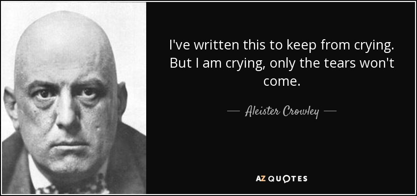 I've written this to keep from crying. But I am crying, only the tears won't come. - Aleister Crowley