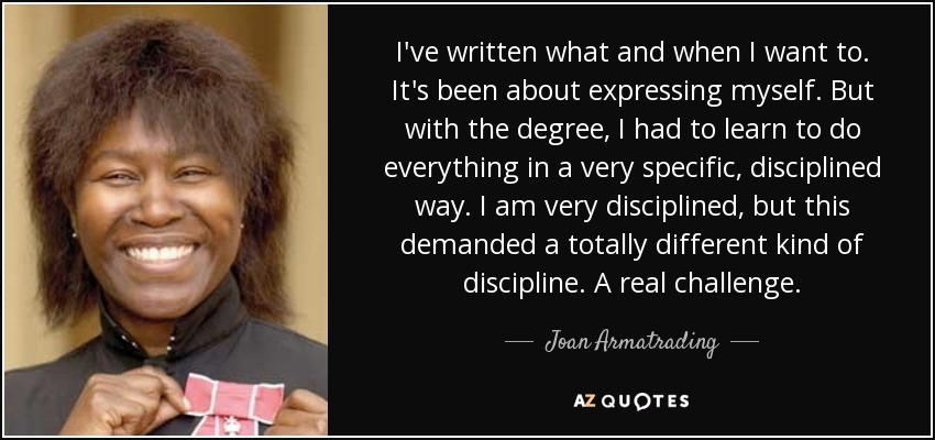 I've written what and when I want to. It's been about expressing myself. But with the degree, I had to learn to do everything in a very specific, disciplined way. I am very disciplined, but this demanded a totally different kind of discipline. A real challenge. - Joan Armatrading