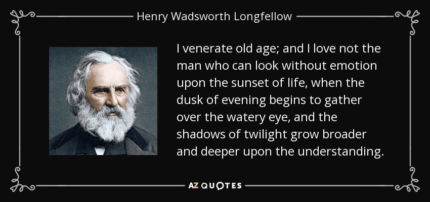I venerate old age; and I love not the man who can look without emotion upon the sunset of life, when the dusk of evening begins to gather over the watery eye, and the shadows of twilight grow broader and deeper upon the understanding. - Henry Wadsworth Longfellow