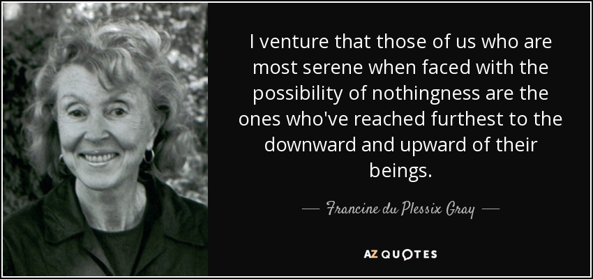 I venture that those of us who are most serene when faced with the possibility of nothingness are the ones who've reached furthest to the downward and upward of their beings. - Francine du Plessix Gray