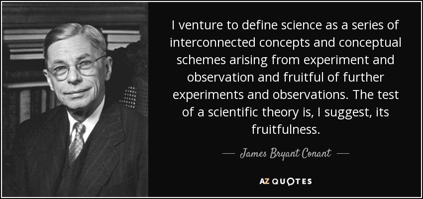 I venture to define science as a series of interconnected concepts and conceptual schemes arising from experiment and observation and fruitful of further experiments and observations. The test of a scientific theory is, I suggest, its fruitfulness. - James Bryant Conant