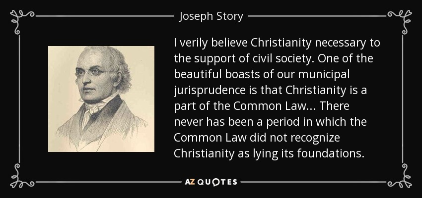 I verily believe Christianity necessary to the support of civil society. One of the beautiful boasts of our municipal jurisprudence is that Christianity is a part of the Common Law... There never has been a period in which the Common Law did not recognize Christianity as lying its foundations. - Joseph Story