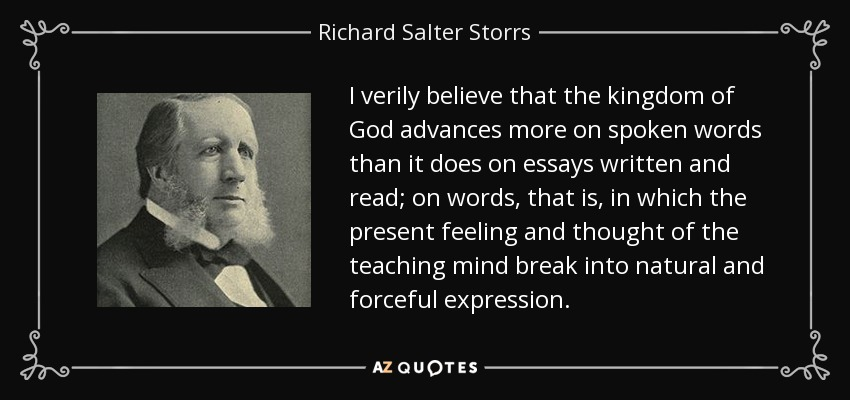 I verily believe that the kingdom of God advances more on spoken words than it does on essays written and read; on words, that is, in which the present feeling and thought of the teaching mind break into natural and forceful expression. - Richard Salter Storrs