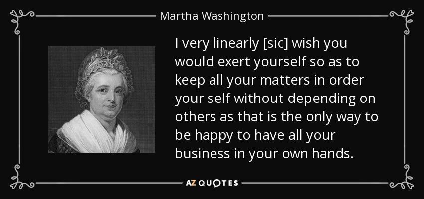 Martha Washington Quote I Very Linearly Sic Wish You Would Exert