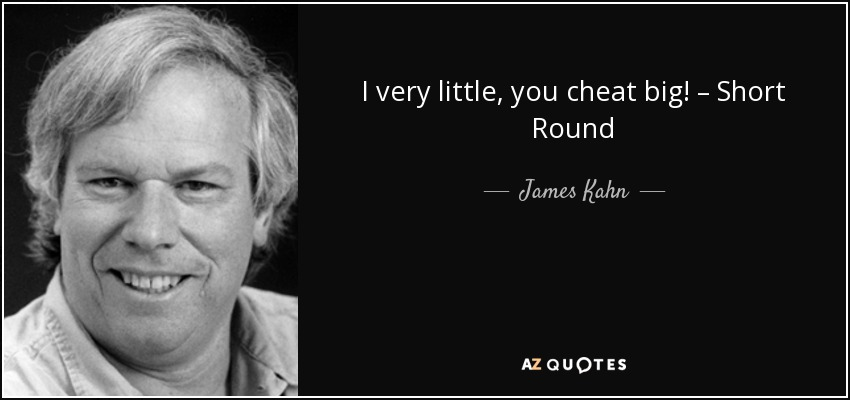 I very little, you cheat big! – Short Round - James Kahn