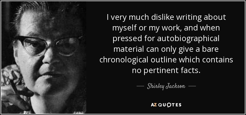I very much dislike writing about myself or my work, and when pressed for autobiographical material can only give a bare chronological outline which contains no pertinent facts. - Shirley Jackson