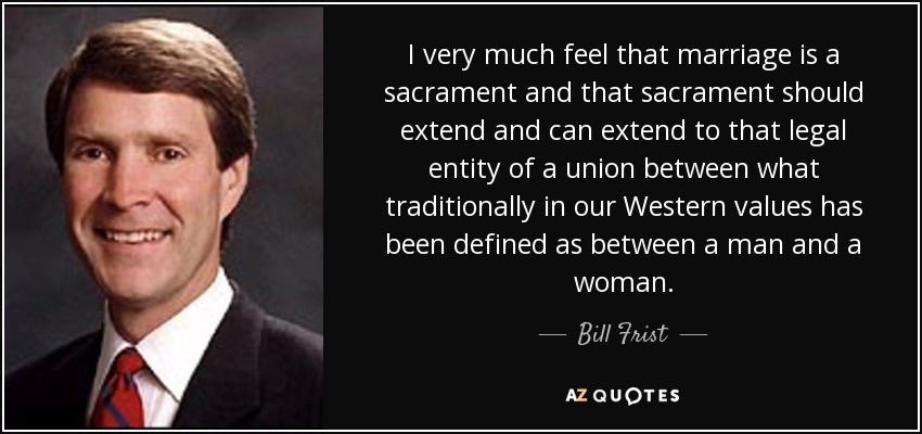 I very much feel that marriage is a sacrament and that sacrament should extend and can extend to that legal entity of a union between what traditionally in our Western values has been defined as between a man and a woman. - Bill Frist
