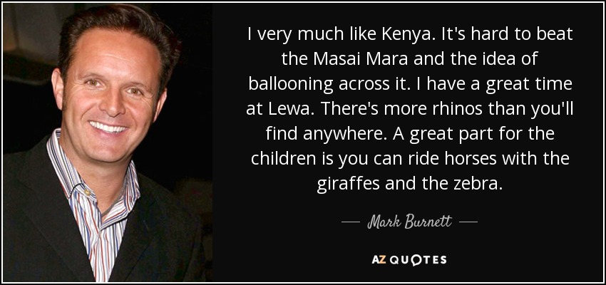 I very much like Kenya. It's hard to beat the Masai Mara and the idea of ballooning across it. I have a great time at Lewa. There's more rhinos than you'll find anywhere. A great part for the children is you can ride horses with the giraffes and the zebra. - Mark Burnett
