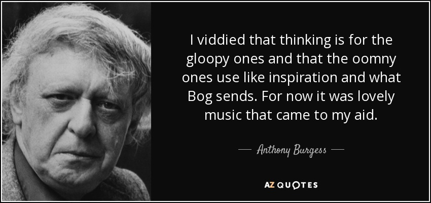 I viddied that thinking is for the gloopy ones and that the oomny ones use like inspiration and what Bog sends. For now it was lovely music that came to my aid. - Anthony Burgess