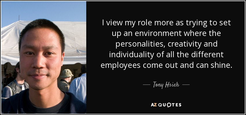 I view my role more as trying to set up an environment where the personalities, creativity and individuality of all the different employees come out and can shine. - Tony Hsieh