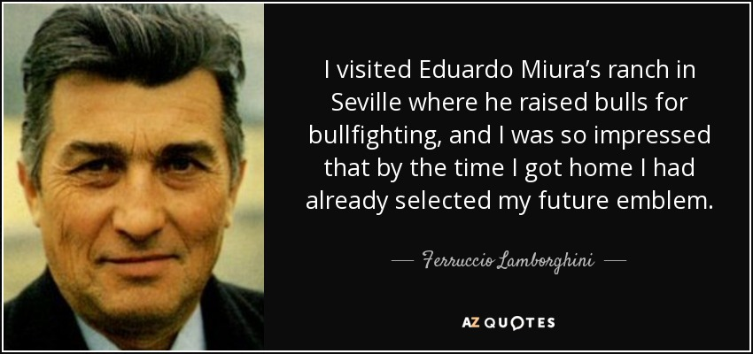 I visited Eduardo Miura's ranch in Seville where he raised bulls for bullfighting, and I was so impressed that by the time I got home I had already selected my future emblem. - Ferruccio Lamborghini