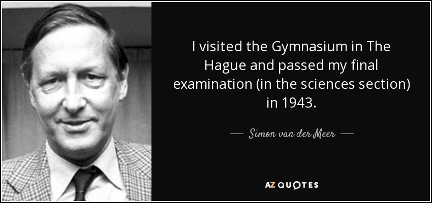 I visited the Gymnasium in The Hague and passed my final examination (in the sciences section) in 1943. - Simon van der Meer