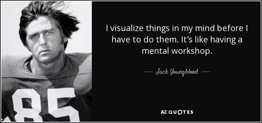 I visualize things in my mind before I have to do them. It's like having a mental workshop. - Jack Youngblood