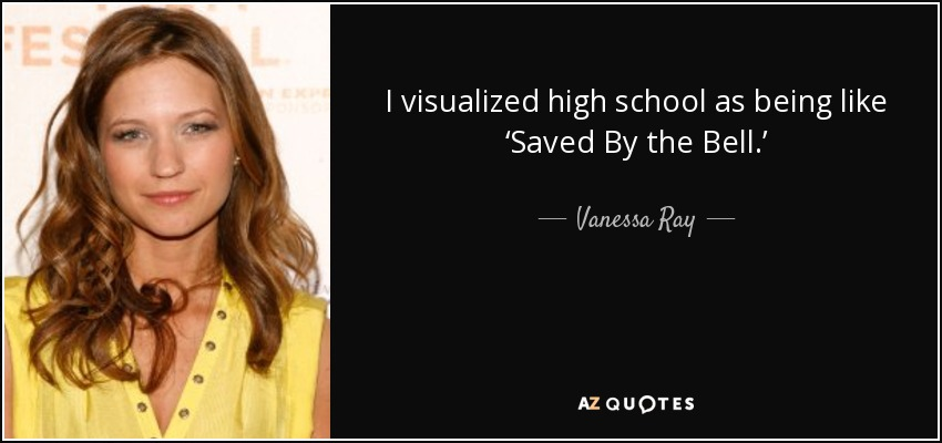 Vanessa Ray Quote I Visualized High School As Being Like Saved By