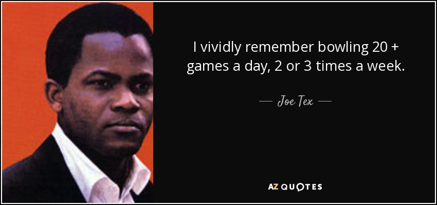 I vividly remember bowling 20 + games a day, 2 or 3 times a week. - Joe Tex