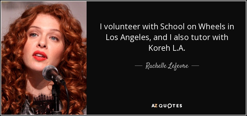 I volunteer with School on Wheels in Los Angeles, and I also tutor with Koreh L.A. - Rachelle Lefevre