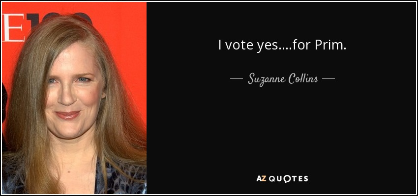 I vote yes....for Prim. - Suzanne Collins