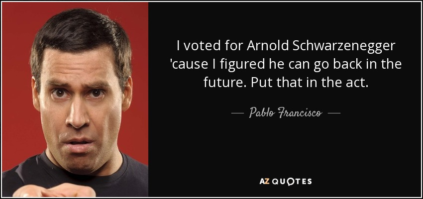I voted for Arnold Schwarzenegger 'cause I figured he can go back in the future. Put that in the act. - Pablo Francisco
