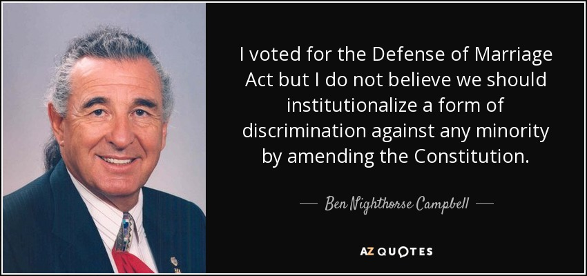 I voted for the Defense of Marriage Act but I do not believe we should institutionalize a form of discrimination against any minority by amending the Constitution. - Ben Nighthorse Campbell