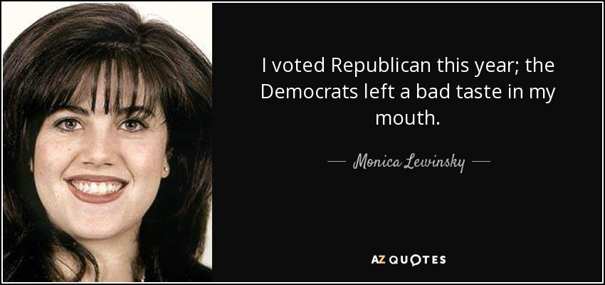 I voted Republican this year; the Democrats left a bad taste in my mouth. - Monica Lewinsky