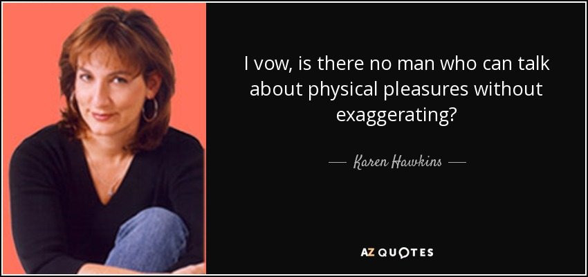 I vow, is there no man who can talk about physical pleasures without exaggerating? - Karen Hawkins