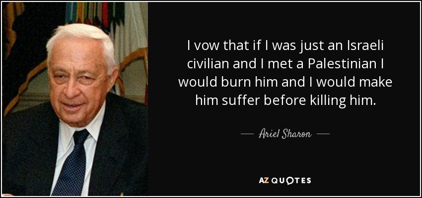 I vow that if I was just an Israeli civilian and I met a Palestinian I would burn him and I would make him suffer before killing him. - Ariel Sharon