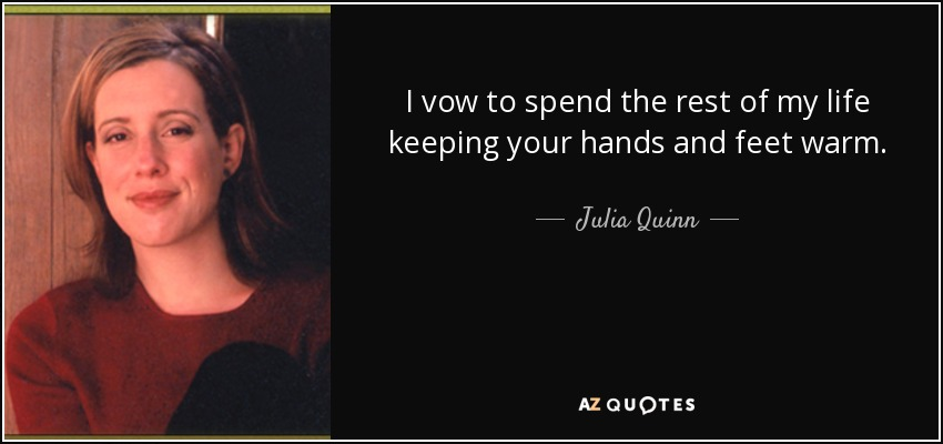 I vow to spend the rest of my life keeping your hands and feet warm. - Julia Quinn