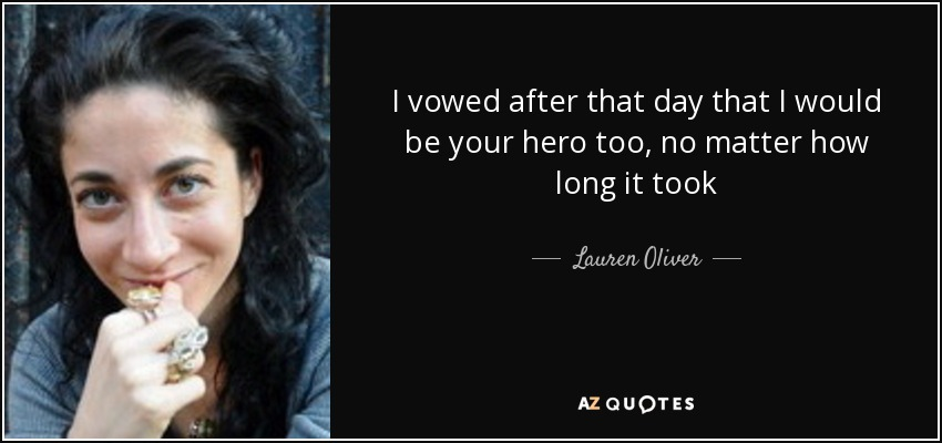 I vowed after that day that I would be your hero too, no matter how long it took - Lauren Oliver