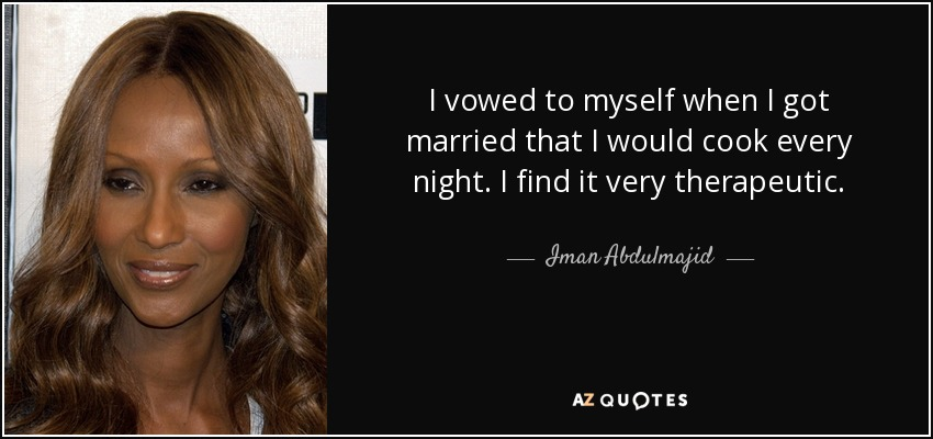 I vowed to myself when I got married that I would cook every night. I find it very therapeutic. - Iman Abdulmajid